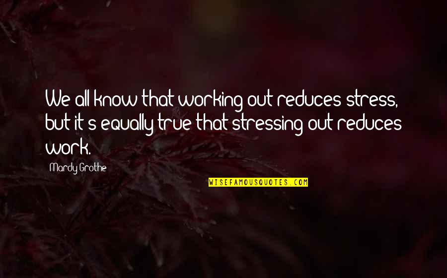 Not Stressing Quotes By Mardy Grothe: We all know that working out reduces stress,