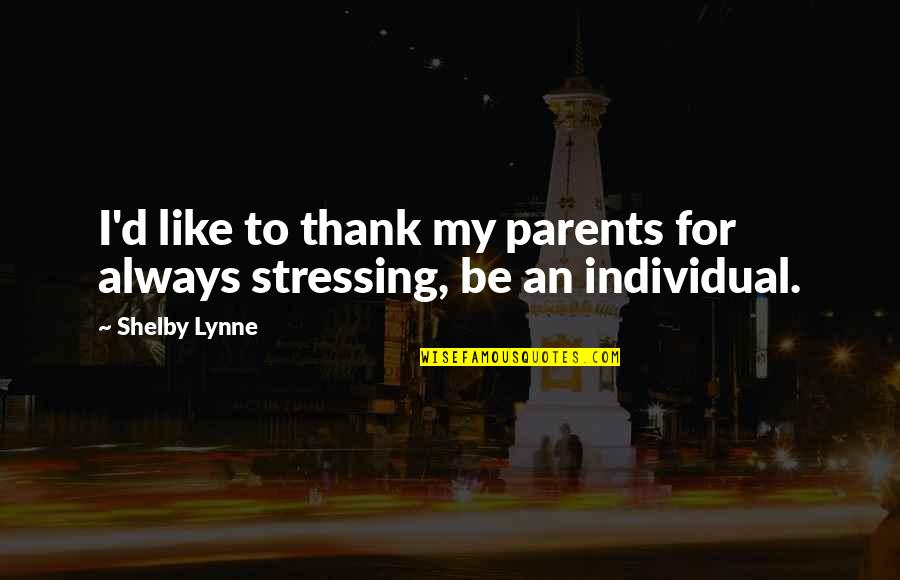 Not Stressing Quotes By Shelby Lynne: I'd like to thank my parents for always