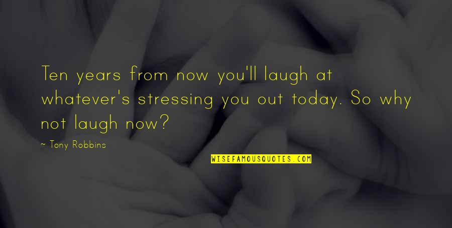 Not Stressing Quotes By Tony Robbins: Ten years from now you'll laugh at whatever's