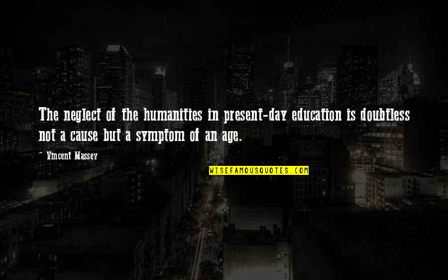 Not Stressing Quotes By Vincent Massey: The neglect of the humanities in present-day education
