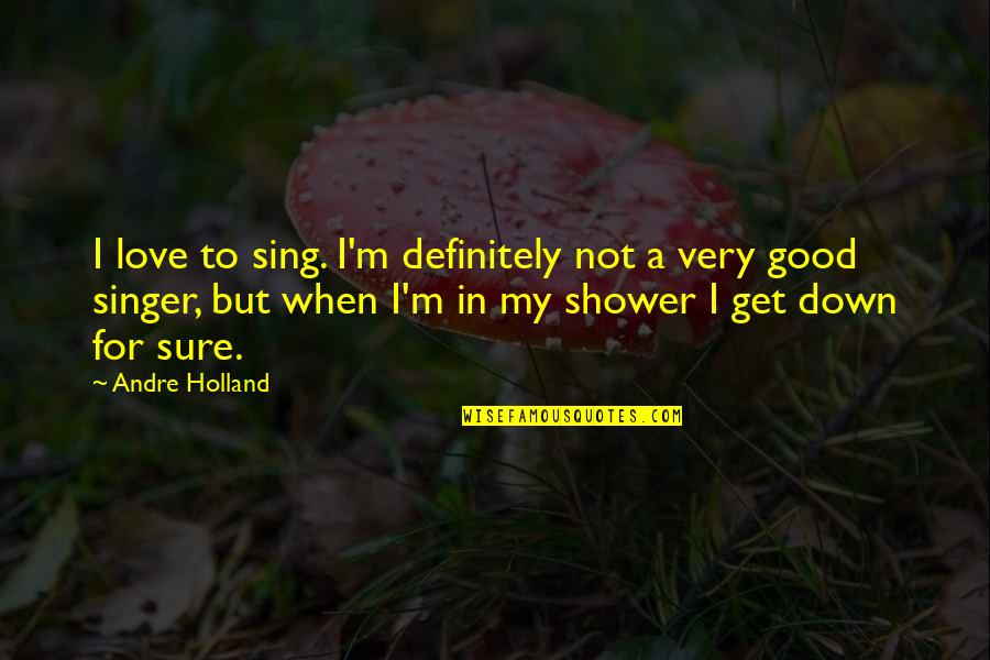 Not Sure In Love Quotes By Andre Holland: I love to sing. I'm definitely not a