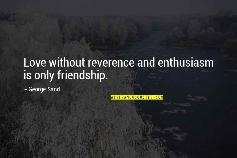 Not Sure In Love Quotes By George Sand: Love without reverence and enthusiasm is only friendship.