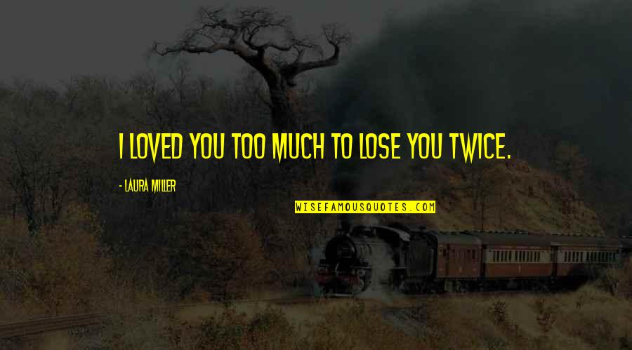 Not Sure In Love Quotes By Laura Miller: I loved you too much to lose you