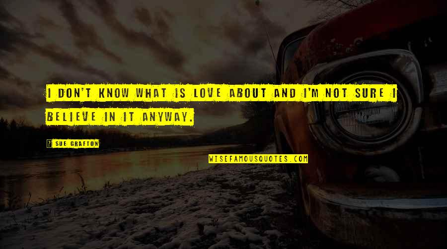 Not Sure In Love Quotes By Sue Grafton: I don't know what is love about and