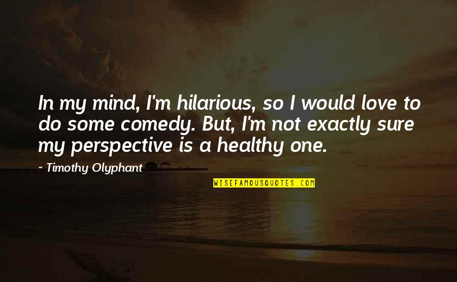 Not Sure In Love Quotes By Timothy Olyphant: In my mind, I'm hilarious, so I would