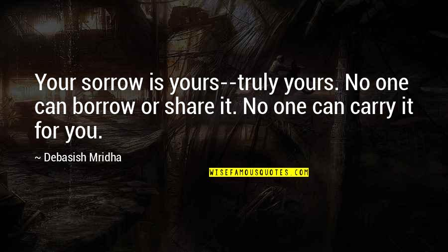 Not Sure Quotes Quotes By Debasish Mridha: Your sorrow is yours--truly yours. No one can