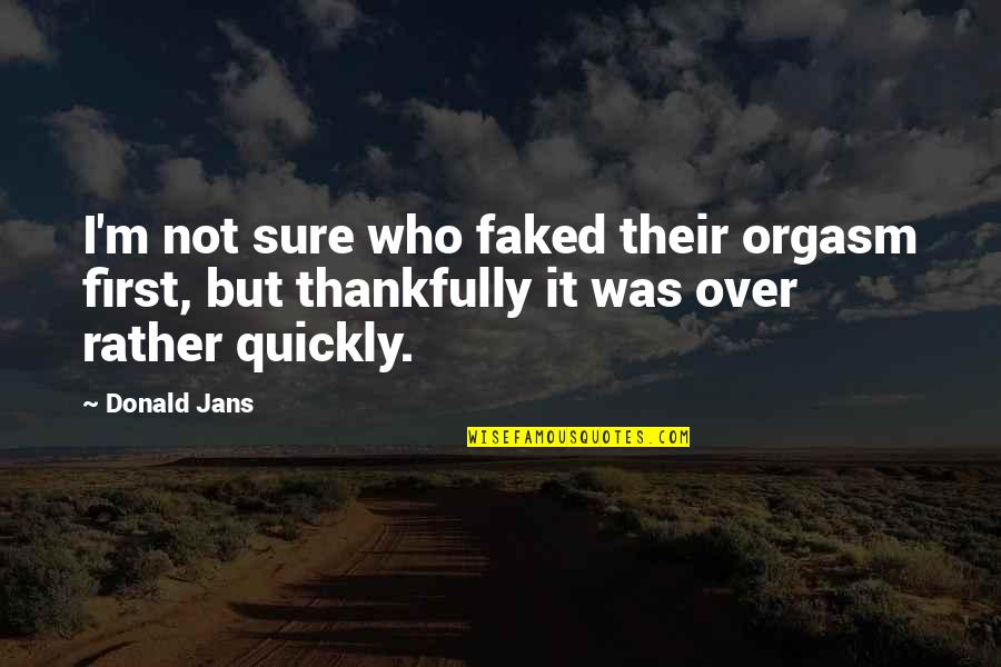 Not Sure Quotes Quotes By Donald Jans: I'm not sure who faked their orgasm first,
