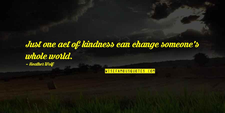 Not Talking To Someone All Day Quotes By Heather Wolf: Just one act of kindness can change someone's