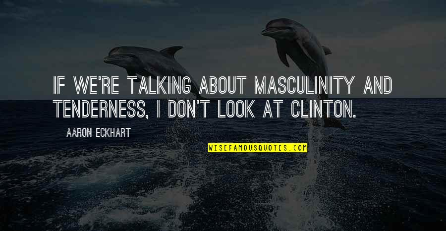 Not Talking To Your Ex Quotes By Aaron Eckhart: If we're talking about masculinity and tenderness, I