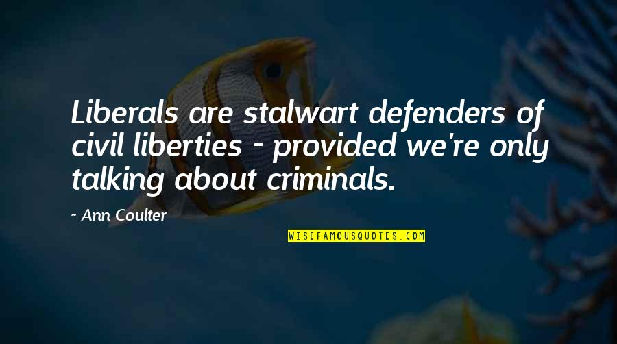 Not Talking To Your Ex Quotes By Ann Coulter: Liberals are stalwart defenders of civil liberties -