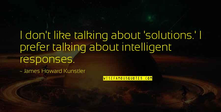 Not Talking To Your Ex Quotes By James Howard Kunstler: I don't like talking about 'solutions.' I prefer