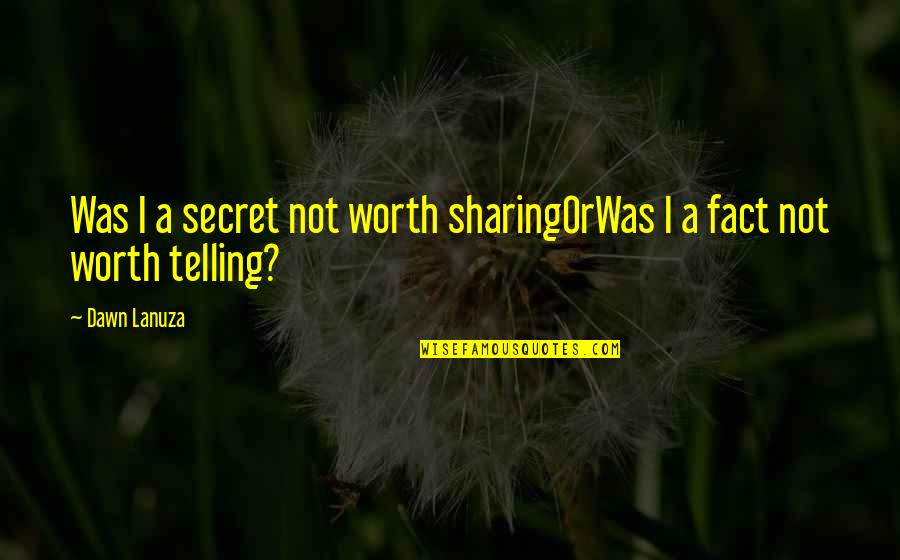 Not Telling Lies Quotes By Dawn Lanuza: Was I a secret not worth sharingOrWas I