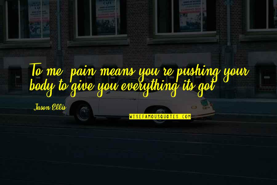 Not The Best Body Quotes By Jason Ellis: To me, pain means you're pushing your body
