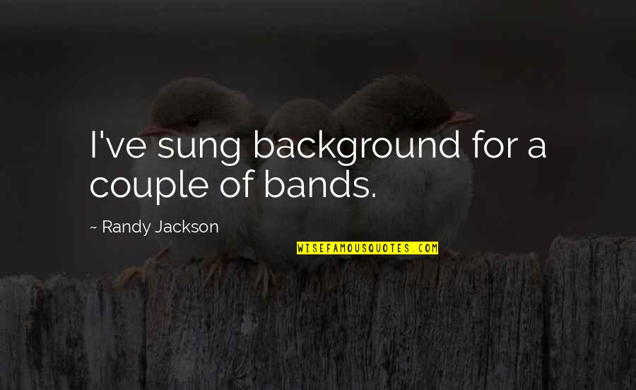 Not The Best Couple Quotes By Randy Jackson: I've sung background for a couple of bands.