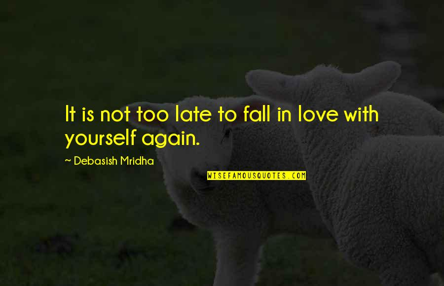 Not To Love Again Quotes By Debasish Mridha: It is not too late to fall in
