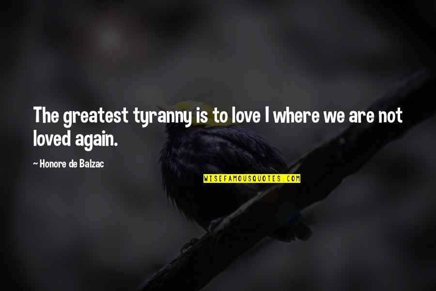 Not To Love Again Quotes By Honore De Balzac: The greatest tyranny is to love I where