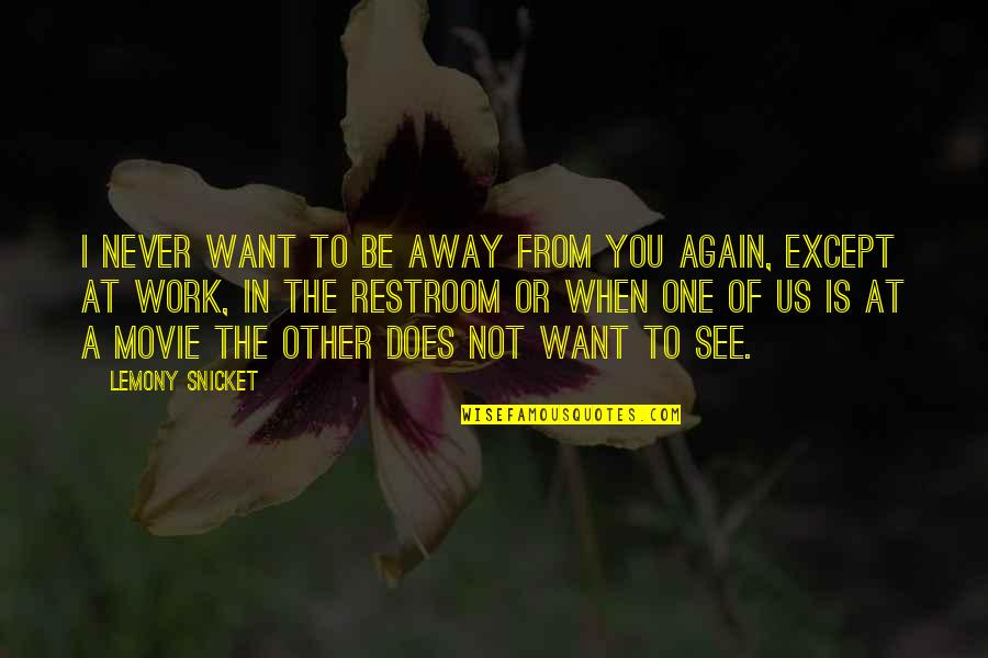 Not To Love Again Quotes By Lemony Snicket: I never want to be away from you
