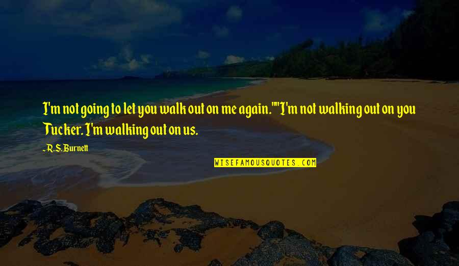 Not To Love Again Quotes By R.S. Burnett: I'm not going to let you walk out