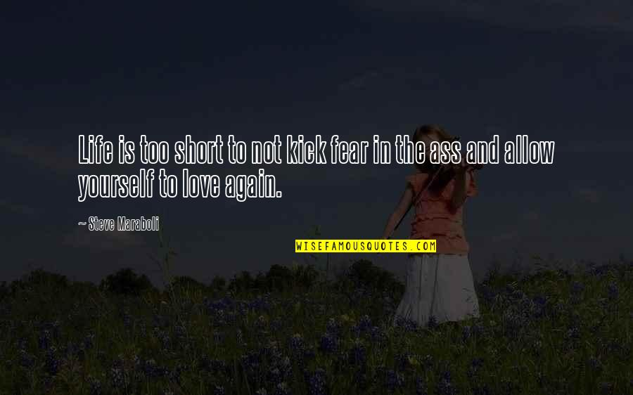 Not To Love Again Quotes By Steve Maraboli: Life is too short to not kick fear