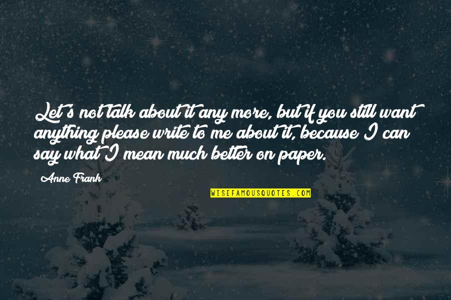 Not To Please You Quotes By Anne Frank: Let's not talk about it any more, but