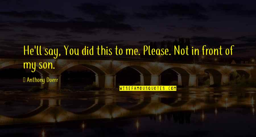 Not To Please You Quotes By Anthony Doerr: He'll say, You did this to me. Please.