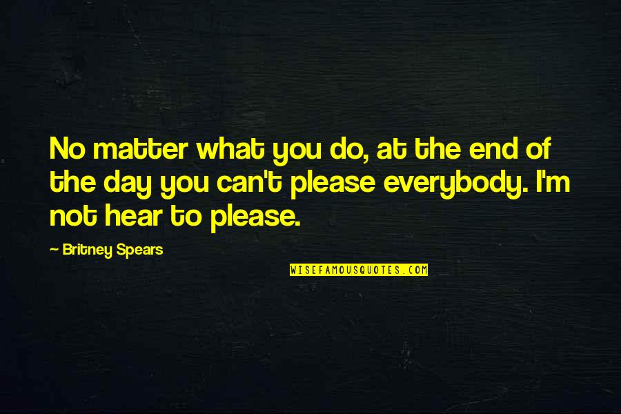 Not To Please You Quotes By Britney Spears: No matter what you do, at the end