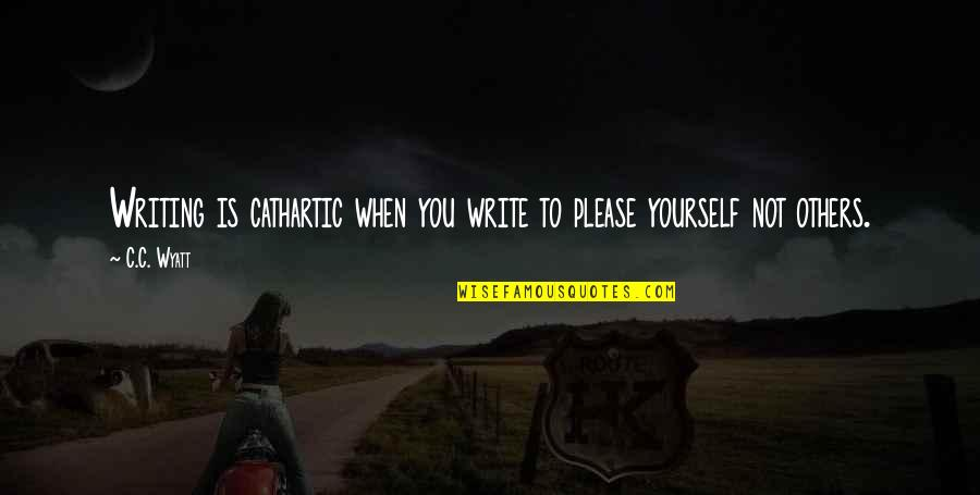Not To Please You Quotes By C.C. Wyatt: Writing is cathartic when you write to please