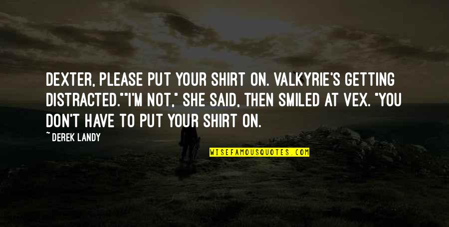 Not To Please You Quotes By Derek Landy: Dexter, please put your shirt on. Valkyrie's getting