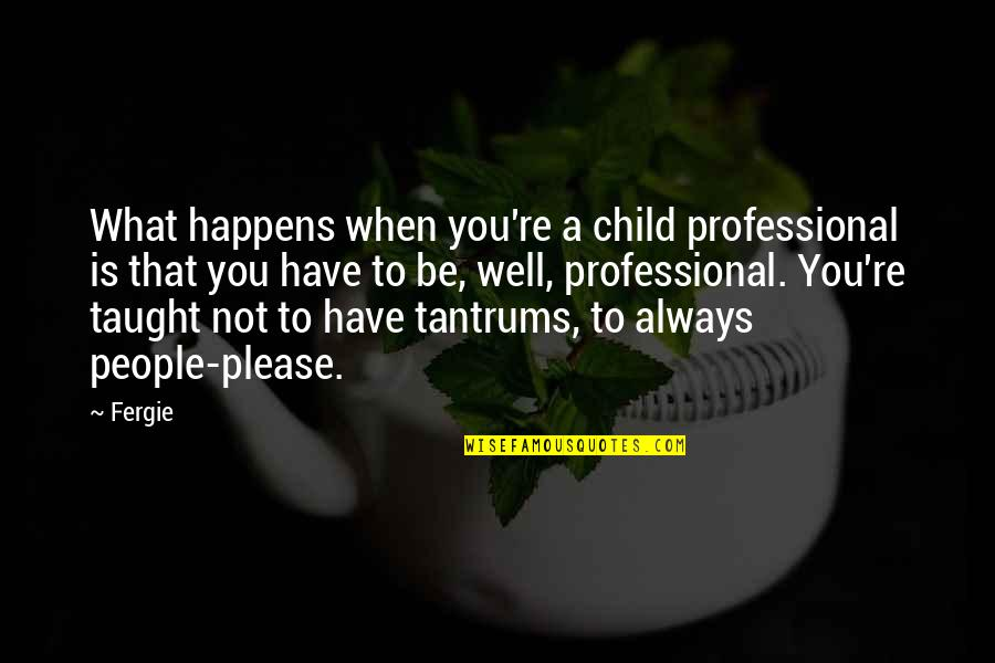 Not To Please You Quotes By Fergie: What happens when you're a child professional is