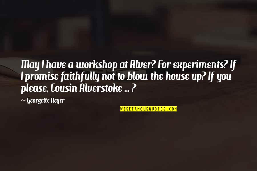 Not To Please You Quotes By Georgette Heyer: May I have a workshop at Alver? For