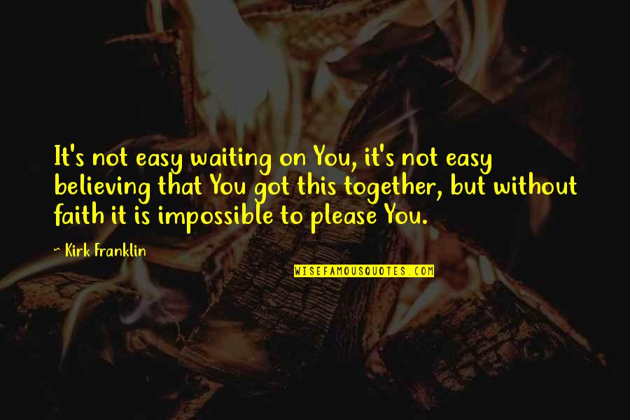 Not To Please You Quotes By Kirk Franklin: It's not easy waiting on You, it's not