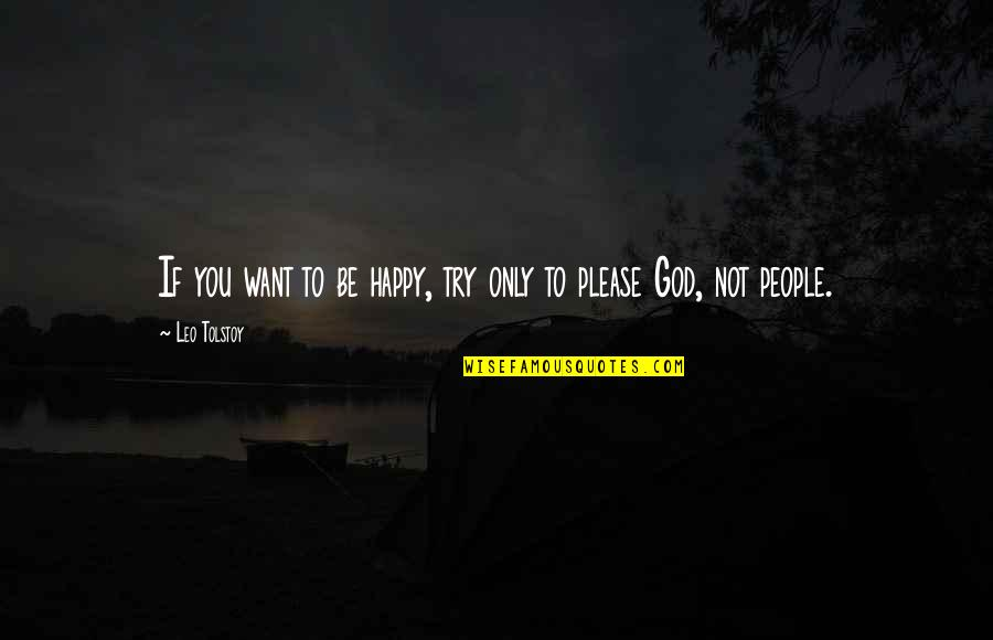 Not To Please You Quotes By Leo Tolstoy: If you want to be happy, try only