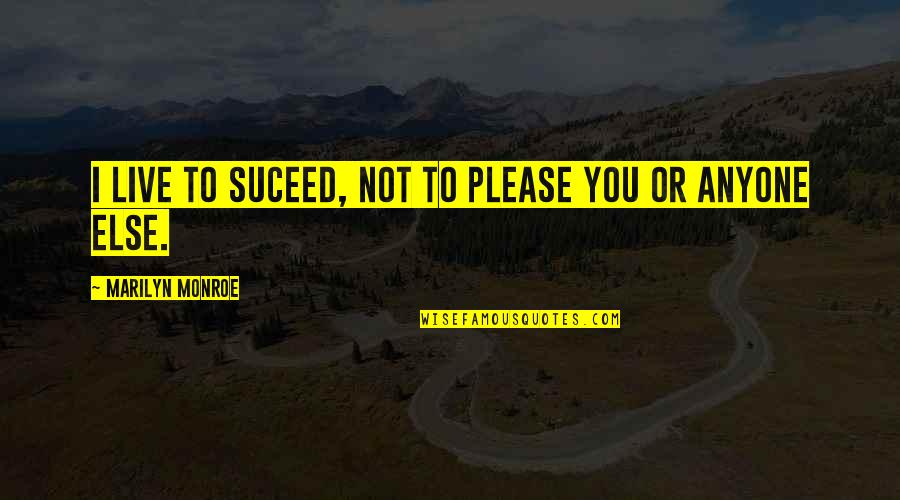 Not To Please You Quotes By Marilyn Monroe: I live to suceed, not to please you