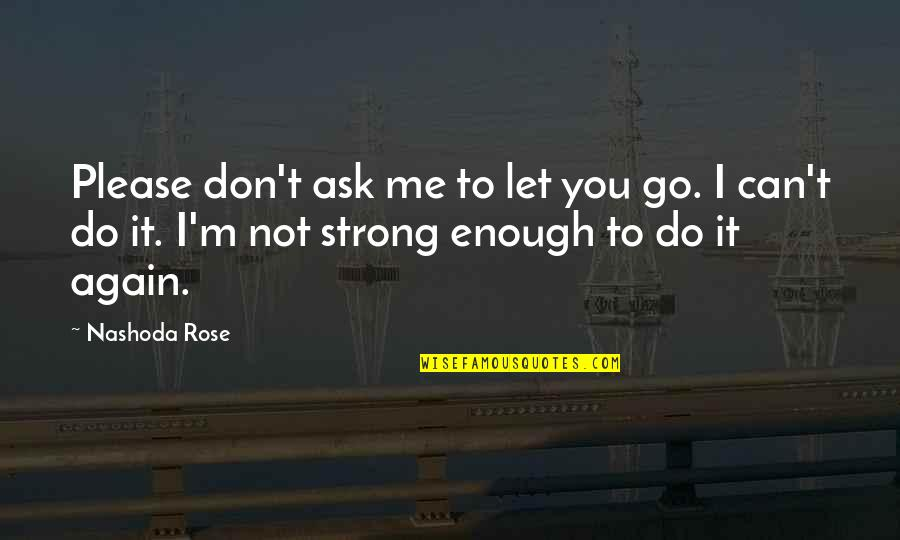Not To Please You Quotes By Nashoda Rose: Please don't ask me to let you go.
