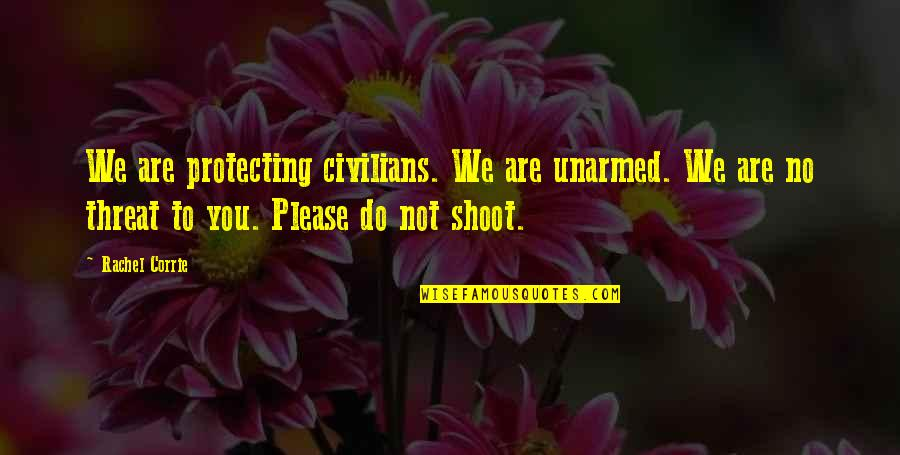 Not To Please You Quotes By Rachel Corrie: We are protecting civilians. We are unarmed. We