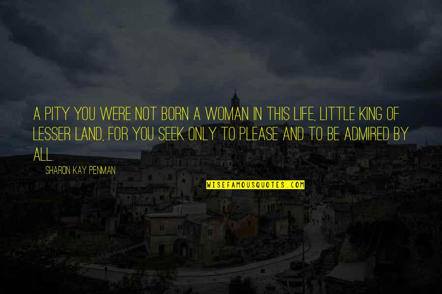 Not To Please You Quotes By Sharon Kay Penman: A pity you were not born a woman