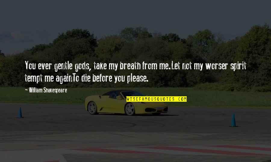 Not To Please You Quotes By William Shakespeare: You ever gentle gods, take my breath from