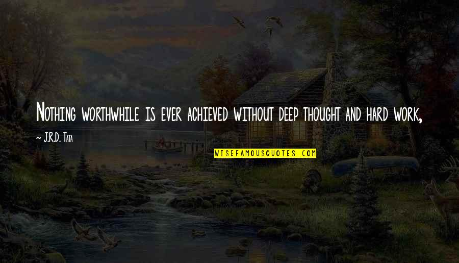 Not Too Deep Quotes By J.R.D. Tata: Nothing worthwhile is ever achieved without deep thought