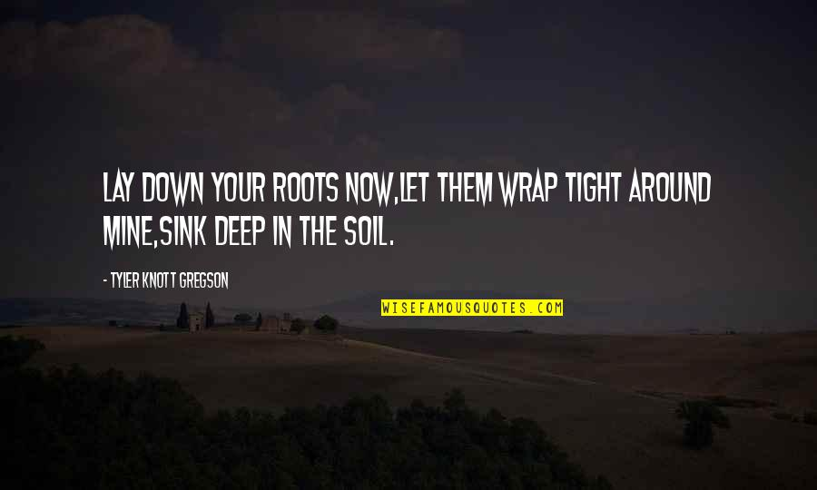 Not Too Deep Quotes By Tyler Knott Gregson: Lay down your roots now,let them wrap tight