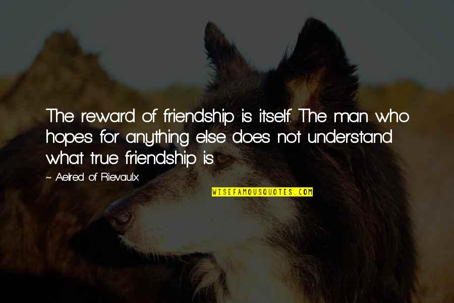 Not True Friendship Quotes By Aelred Of Rievaulx: The reward of friendship is itself. The man