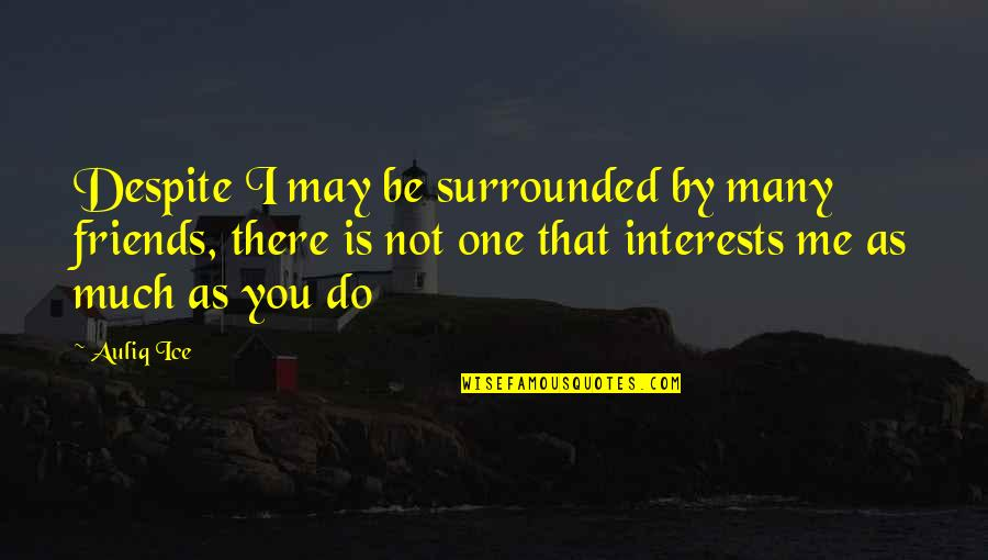 Not True Friendship Quotes By Auliq Ice: Despite I may be surrounded by many friends,
