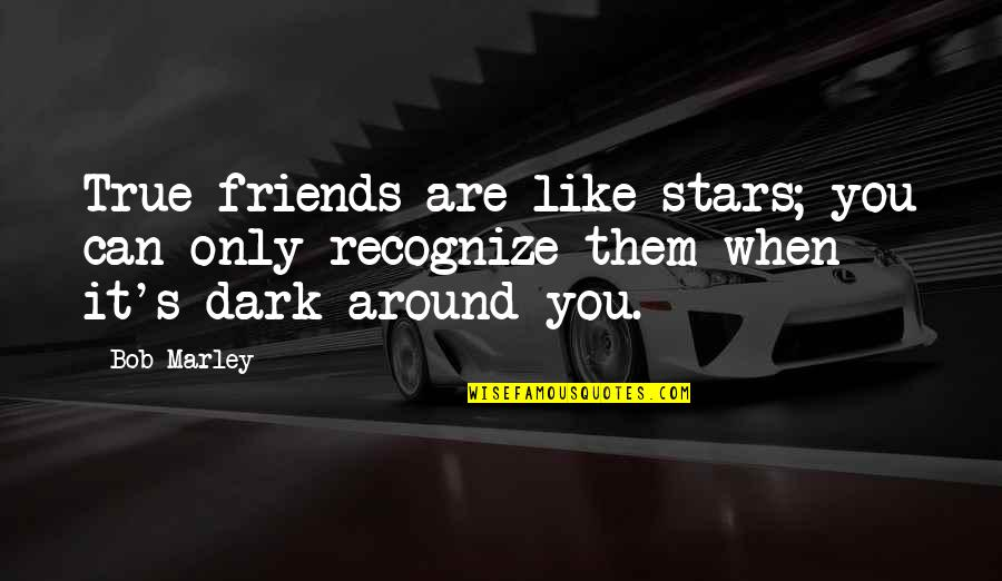 Not True Friendship Quotes By Bob Marley: True friends are like stars; you can only