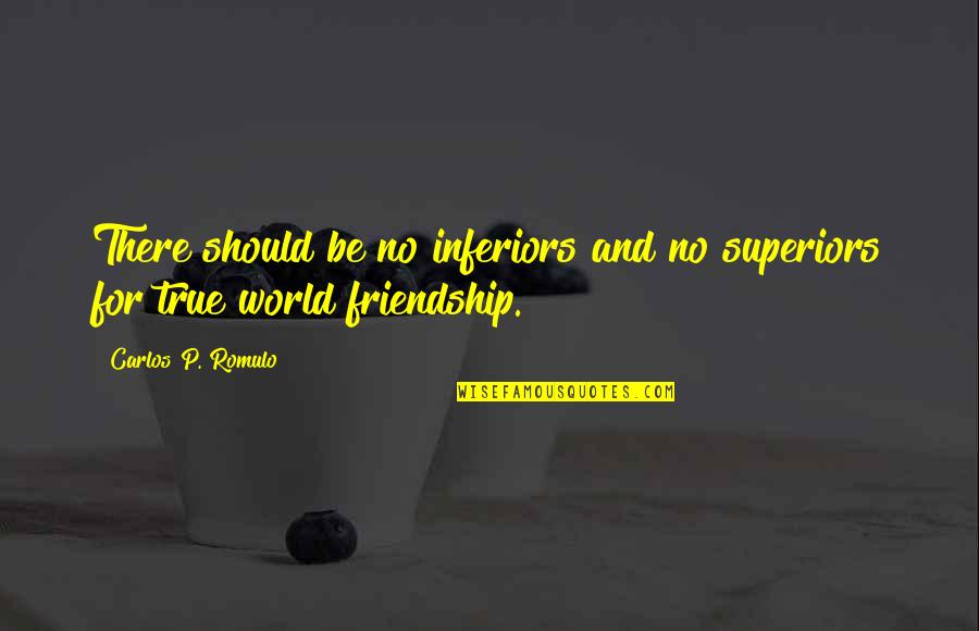 Not True Friendship Quotes By Carlos P. Romulo: There should be no inferiors and no superiors