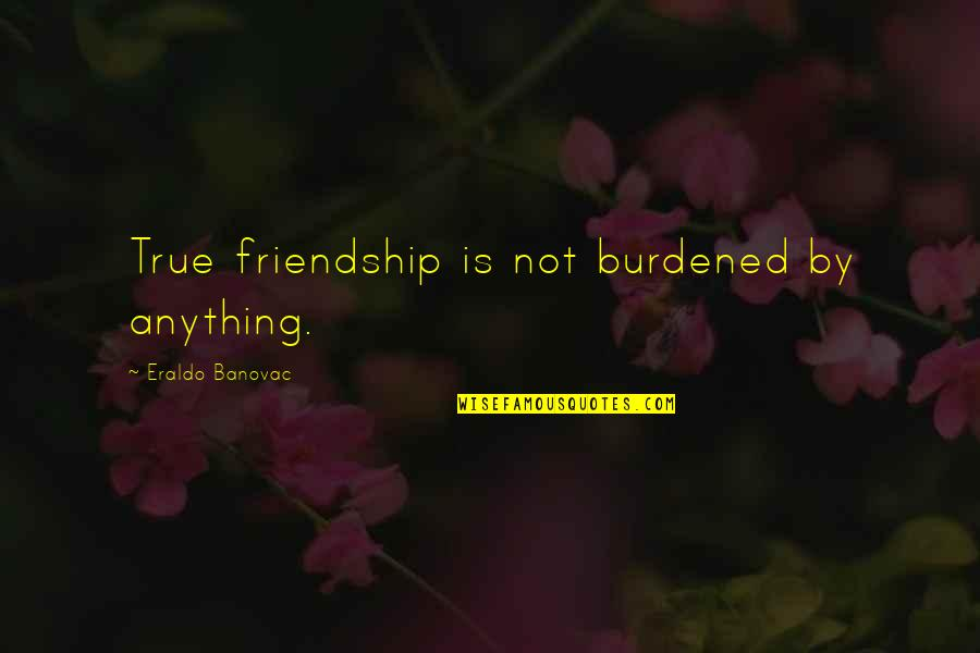 Not True Friendship Quotes By Eraldo Banovac: True friendship is not burdened by anything.