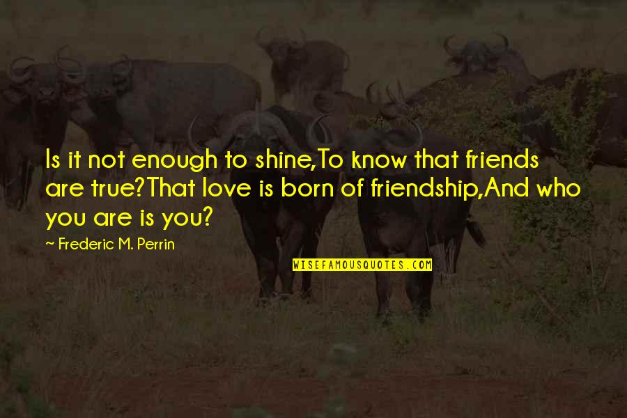 Not True Friendship Quotes By Frederic M. Perrin: Is it not enough to shine,To know that