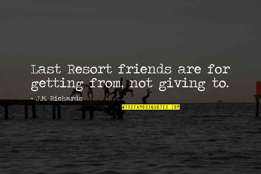 Not True Friendship Quotes By J.M. Richards: Last Resort friends are for getting from, not