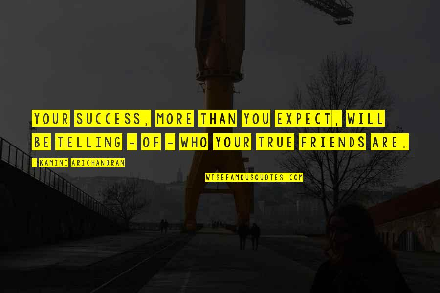 Not True Friendship Quotes By Kamini Arichandran: Your success, more than you expect, will be