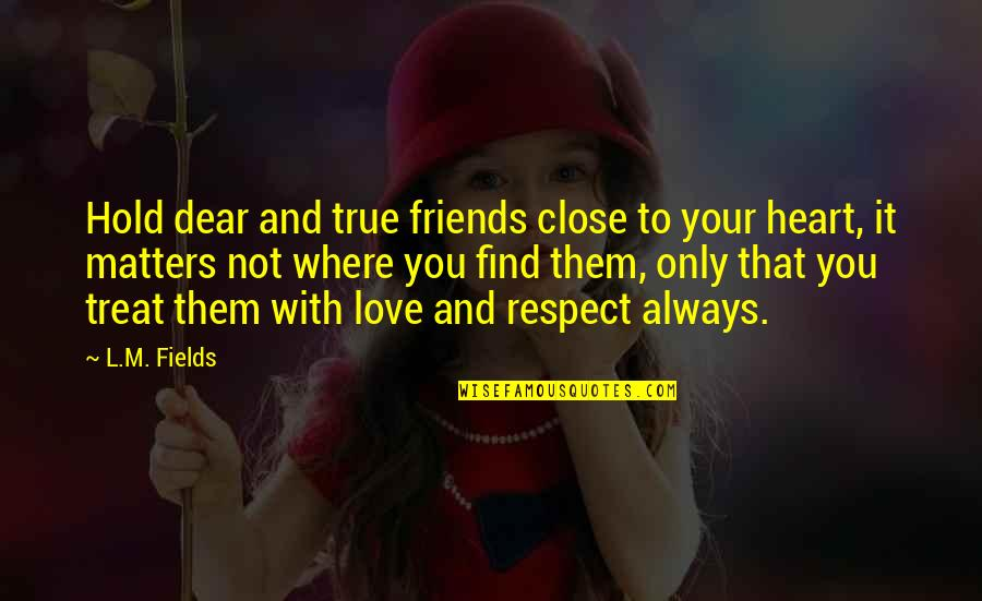 Not True Friendship Quotes By L.M. Fields: Hold dear and true friends close to your