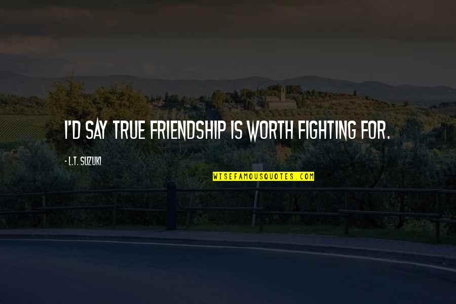 Not True Friendship Quotes By L.T. Suzuki: I'd say true friendship is worth fighting for.