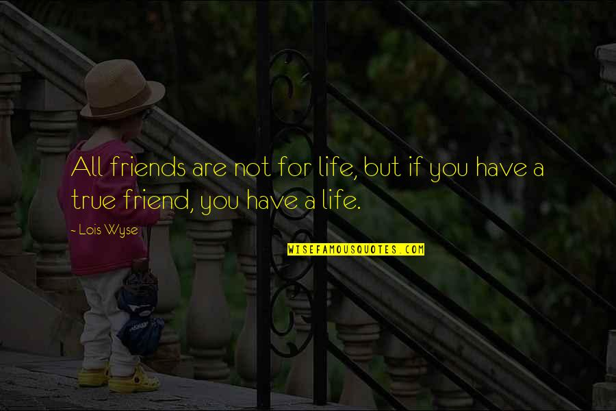Not True Friendship Quotes By Lois Wyse: All friends are not for life, but if